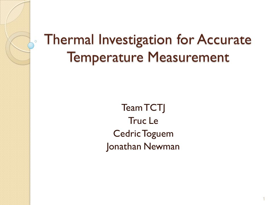 1 Thermal Investigation for Accurate Temperature Measurement Team TCTJ Truc Le Cedric Toguem Jonathan Newman