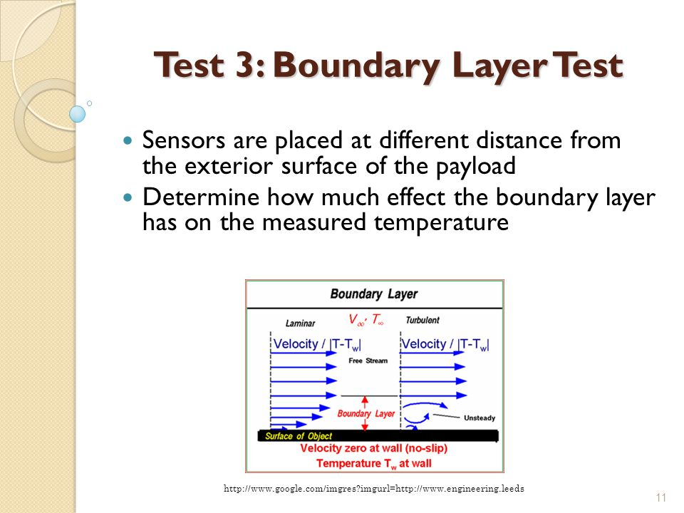 11 Test 3: Boundary Layer Test Sensors are placed at different distance from the exterior surface of the payload Determine how much effect the boundary layer has on the measured temperature http://www.google.com/imgres imgurl=http://www.engineering.leeds