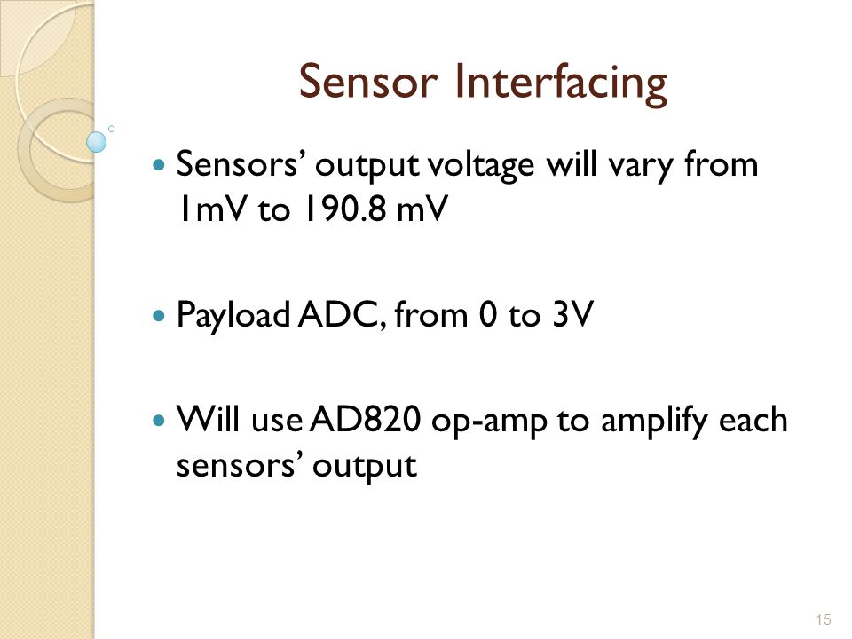 15 Sensor Interfacing Sensors' output voltage will vary from 1mV to 190.8 mV Payload ADC, from 0 to 3V Will use AD820 op-amp to amplify each sensors' output