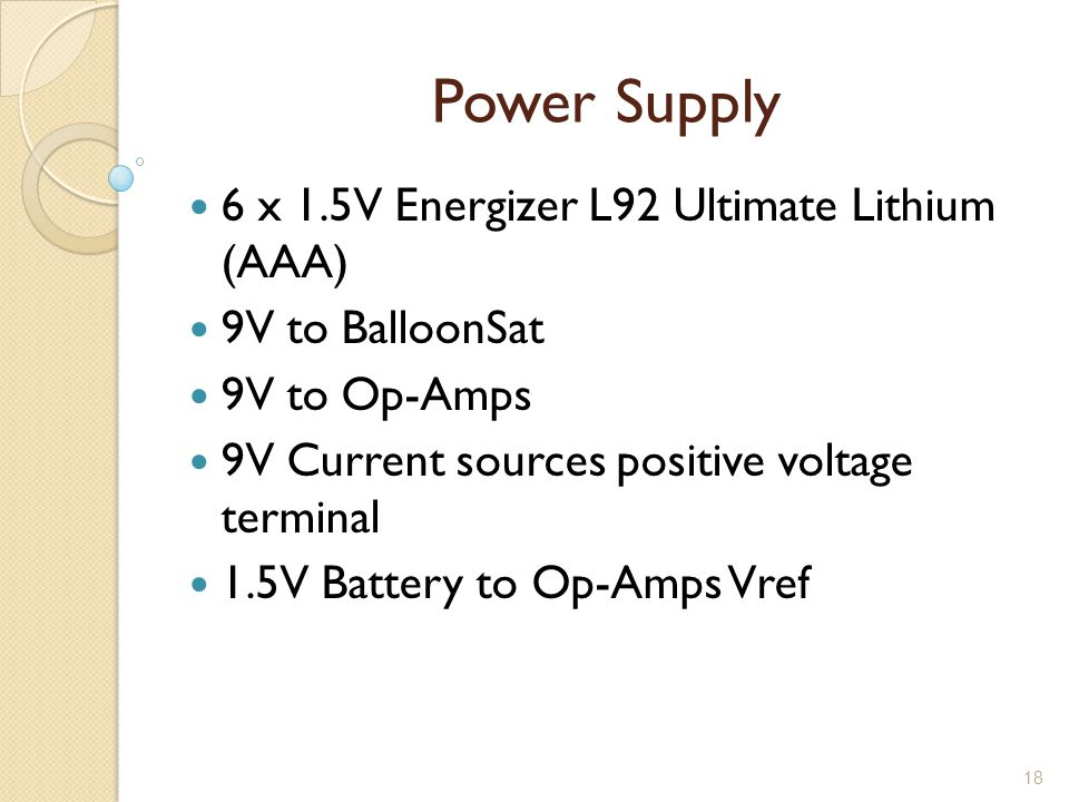 18 Power Supply 6 x 1.5V Energizer L92 Ultimate Lithium (AAA) 9V to BalloonSat 9V to Op-Amps 9V Current sources positive voltage terminal 1.5V Battery to Op-Amps Vref