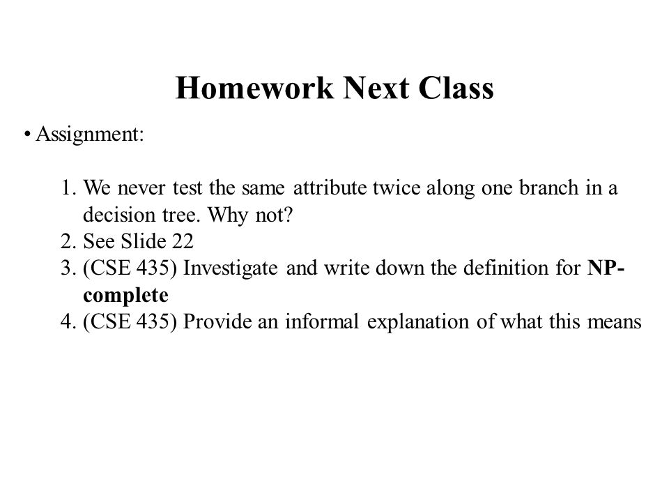 Homework Next Class Assignment: 1.We never test the same attribute twice along one branch in a decision tree.