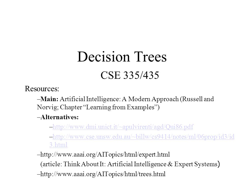 Decision Trees CSE 335/435 Resources: –Main: Artificial Intelligence: A Modern Approach (Russell and Norvig; Chapter Learning from Examples ) –Alternatives: –http://www.dmi.unict.it/~apulvirenti/agd/Qui86.pdfhttp://www.dmi.unict.it/~apulvirenti/agd/Qui86.pdf –http://www.cse.unsw.edu.au/~billw/cs9414/notes/ml/06prop/id3/id 3.htmlhttp://www.cse.unsw.edu.au/~billw/cs9414/notes/ml/06prop/id3/id 3.html –http://www.aaai.org/AITopics/html/expert.html (article: Think About It: Artificial Intelligence & Expert Systems ) –http://www.aaai.org/AITopics/html/trees.html