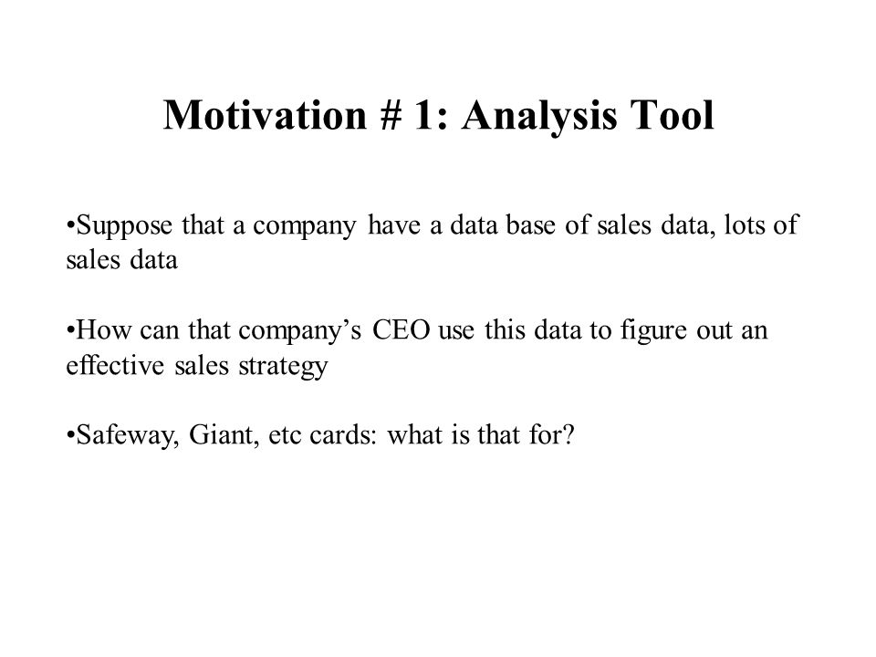 Motivation # 1: Analysis Tool (cont'd) Ex'ple Bar Fri Hun Pat TypeReswai t x1 no yes some french yes x4 no yes full thai no yes x5 no yes no full french yes no x6 x7 x8 x9 x10 x11 Sales data if buyer is male & and age between 24-35 & married then he buys sport magazines induction Decision Tree