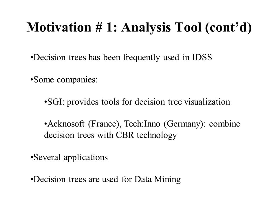 Motivation # 1: Analysis Tool (cont'd) Decision trees has been frequently used in IDSS Some companies: SGI: provides tools for decision tree visualization Acknosoft (France), Tech:Inno (Germany): combine decision trees with CBR technology Several applications Decision trees are used for Data Mining