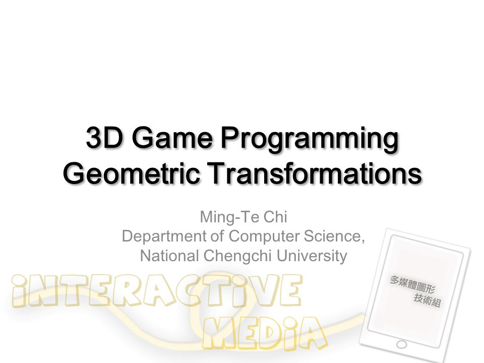 3D Game Programming Geometric Transformations Ming-Te Chi Department of Computer Science, National Chengchi University