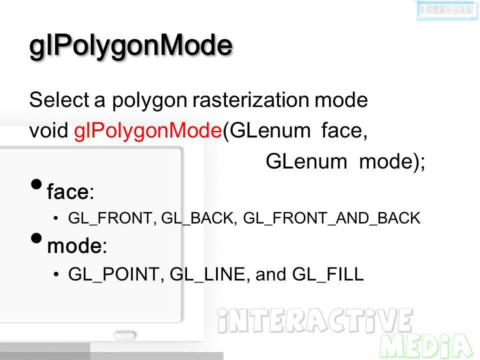 glPolygonMode Select a polygon rasterization mode void glPolygonMode(GLenum face, GLenum mode); face: GL_FRONT, GL_BACK, GL_FRONT_AND_BACK mode: GL_PO