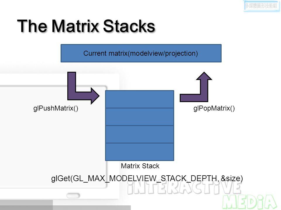 The Matrix Stacks Matrix Stack glPushMatrix() glPopMatrix() glGet(GL_MAX_MODELVIEW_STACK_DEPTH, &size) Current matrix(modelview/projection)
