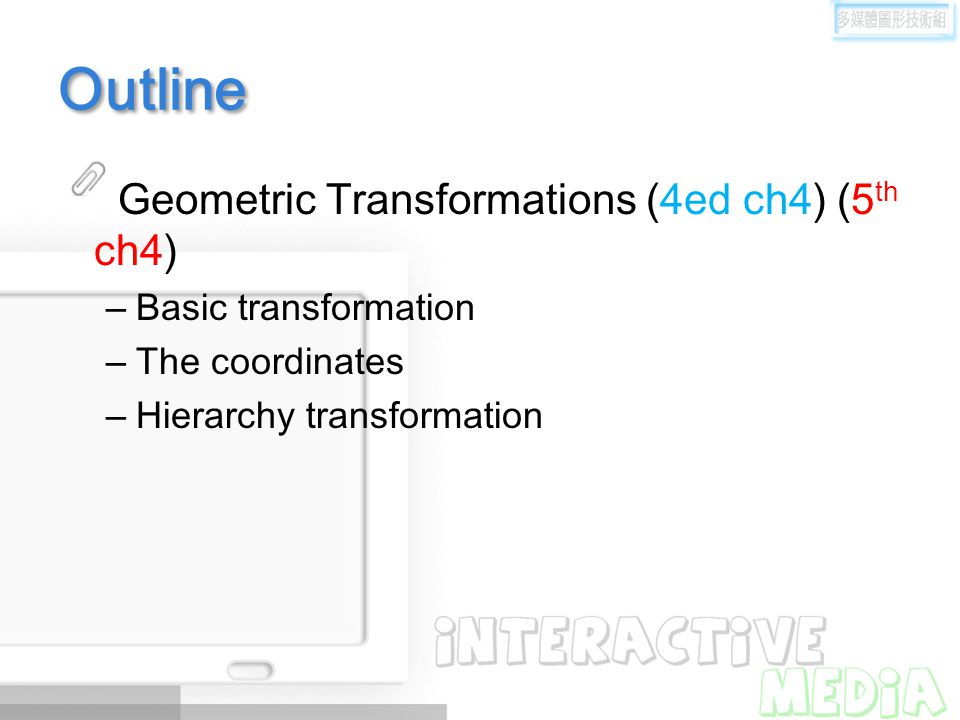 Outline Geometric Transformations (4ed ch4) (5 th ch4) –Basic transformation –The coordinates –Hierarchy transformation