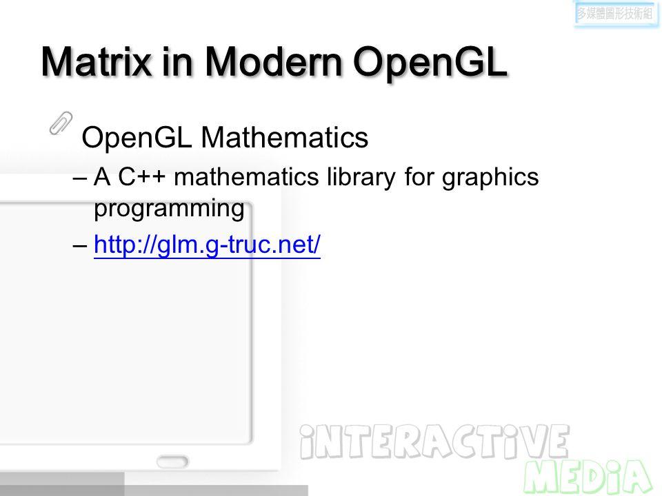 Matrix in Modern OpenGL OpenGL Mathematics –A C++ mathematics library for graphics programming –http://glm.g-truc.net/http://glm.g-truc.net/