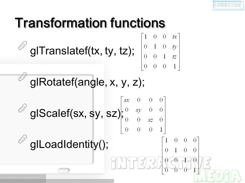 Transformation functions glTranslatef(tx, ty, tz); glRotatef(angle, x, y, z); glScalef(sx, sy, sz); glLoadIdentity();