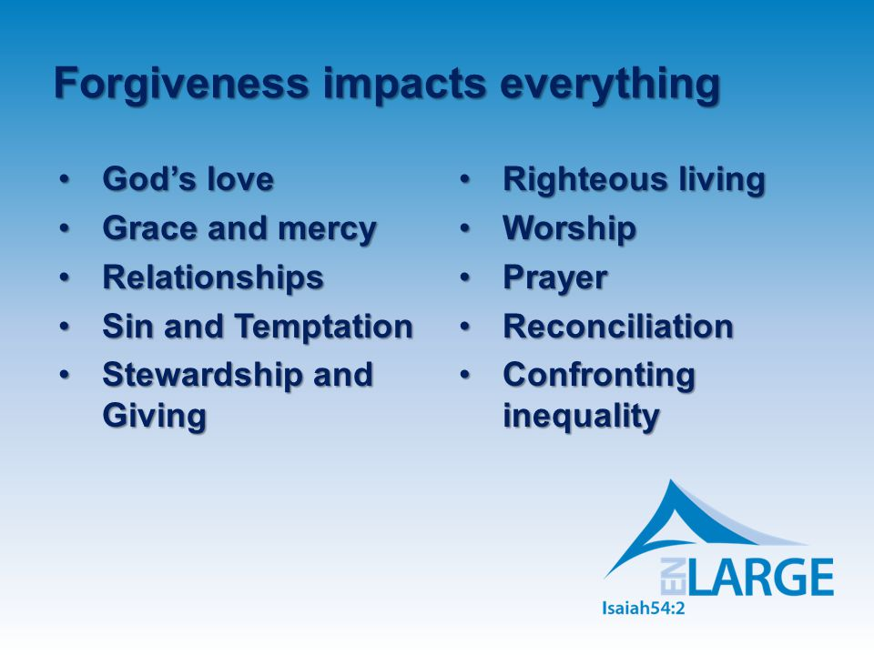 Forgiveness impacts everything God's loveGod's love Grace and mercyGrace and mercy RelationshipsRelationships Sin and TemptationSin and Temptation Stewardship and GivingStewardship and Giving Righteous livingRighteous living WorshipWorship PrayerPrayer ReconciliationReconciliation Confronting inequalityConfronting inequality