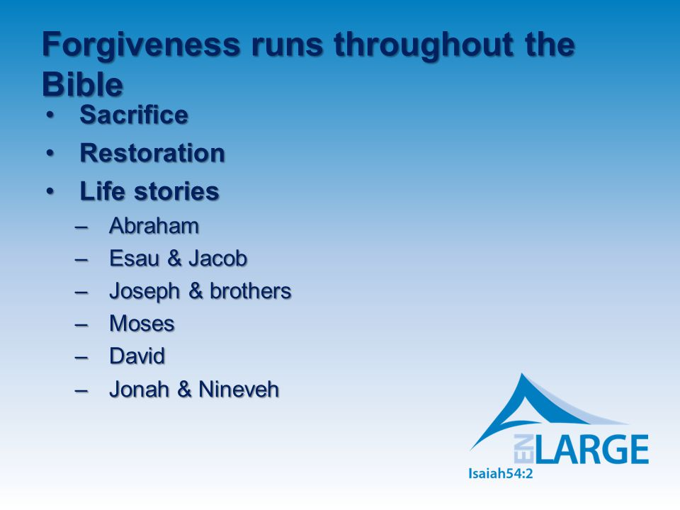 Forgiveness runs throughout the Bible SacrificeSacrifice RestorationRestoration Life storiesLife stories –Abraham –Esau & Jacob –Joseph & brothers –Moses –David –Jonah & Nineveh