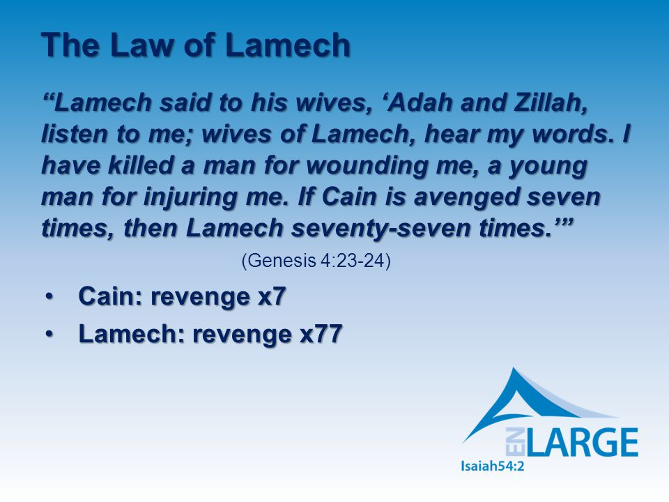 The Law of Lamech Lamech said to his wives, 'Adah and Zillah, listen to me; wives of Lamech, hear my words.