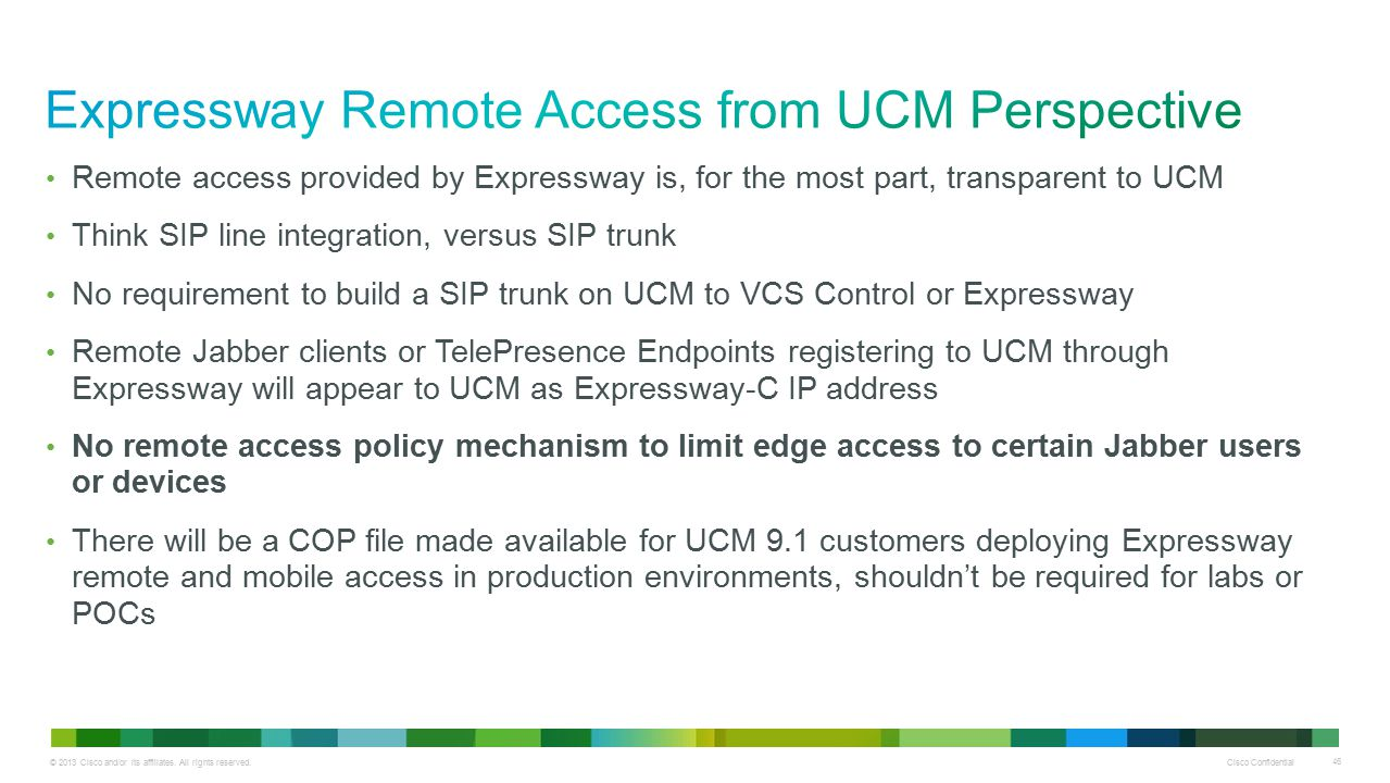 © 2013 Cisco and/or its affiliates. All rights reserved. Cisco Confidential 46 Remote access provided by Expressway is, for the most part, transparent