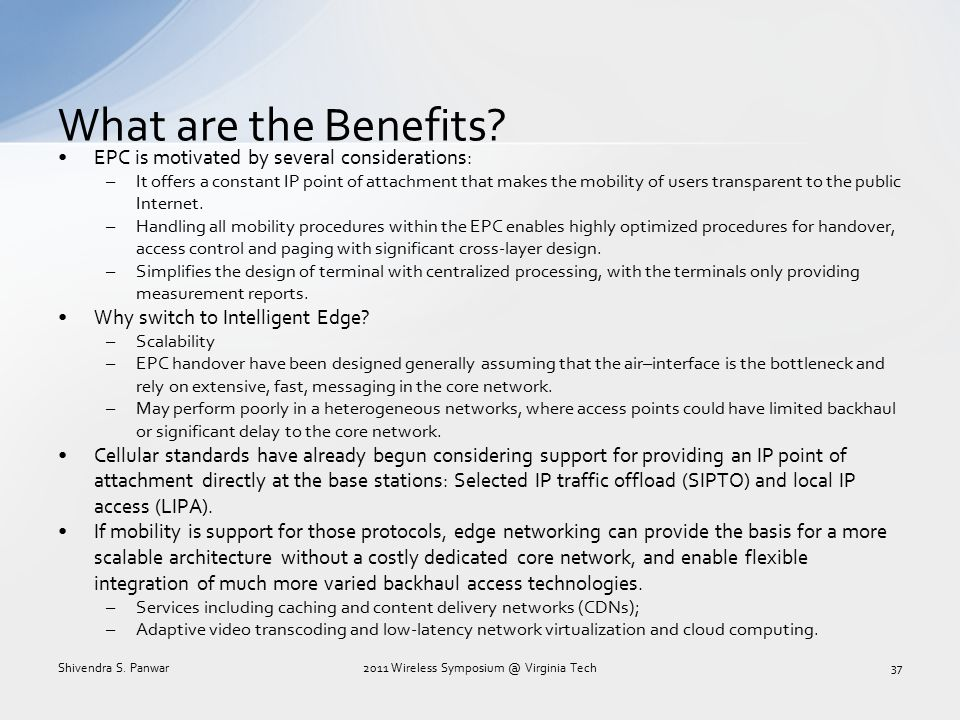 What are the Benefits? EPC is motivated by several considerations: –It offers a constant IP point of attachment that makes the mobility of users trans