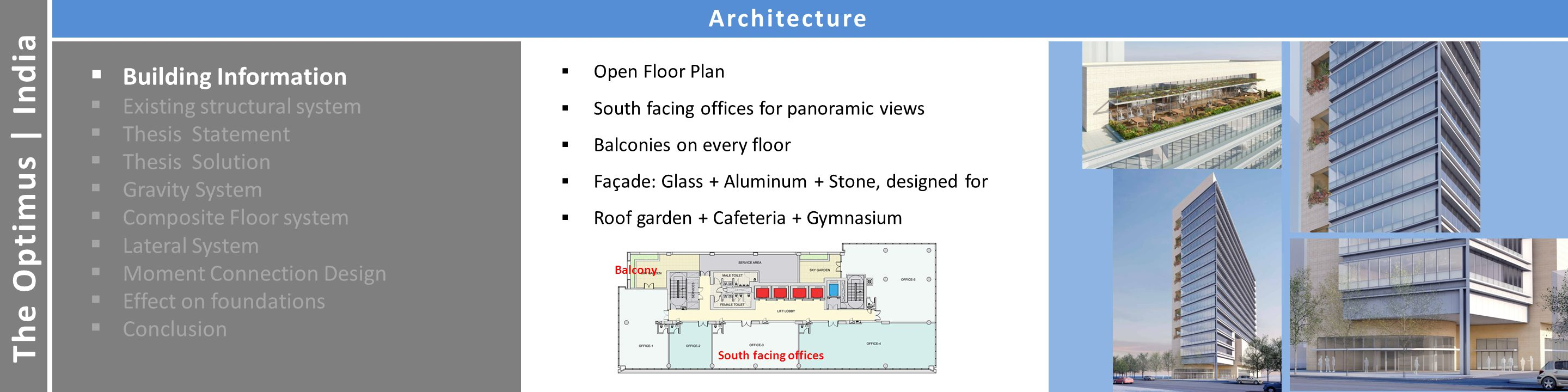 The Optimus | India Building InformationArchitecture  Building Information  Existing structural system  Thesis Statement  Thesis Solution  Gravity System  Composite Floor system  Lateral System  Moment Connection Design  Effect on foundations  Conclusion  Open Floor Plan  South facing offices for panoramic views  Balconies on every floor  Façade: Glass + Aluminum + Stone, designed for  Roof garden + Cafeteria + Gymnasium South facing offices Balcony