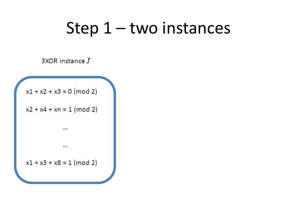 Step 1 – two instances x1 + x2 + x3 = 0 (mod 2) x2 + x4 + xn = 1 (mod 2) … x1 + x3 + x8 = 1 (mod 2) 3XOR instance I