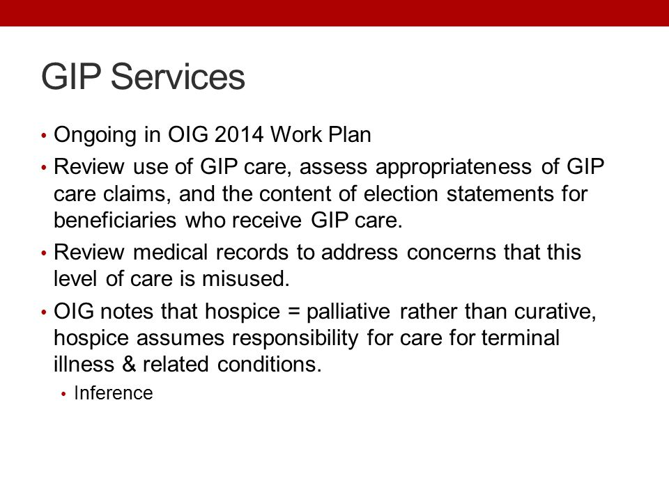 GIP Services Ongoing in OIG 2014 Work Plan Review use of GIP care, assess appropriateness of GIP care claims, and the content of election statements for beneficiaries who receive GIP care.