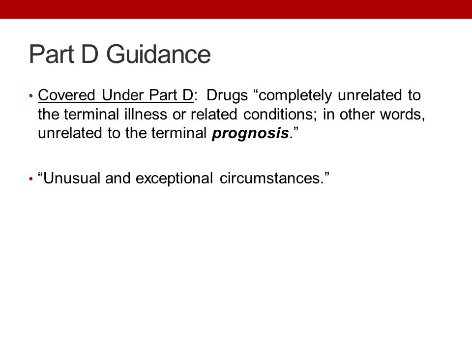 Part D Guidance Covered Under Part D: Drugs completely unrelated to the terminal illness or related conditions; in other words, unrelated to the terminal prognosis. Unusual and exceptional circumstances.