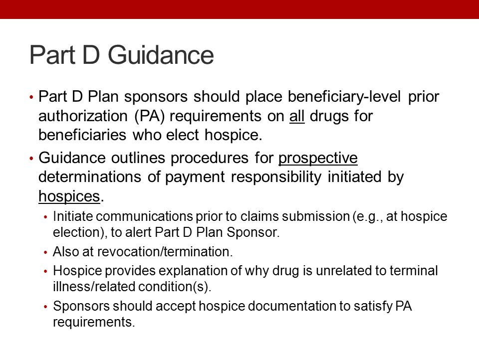 Part D Guidance Part D Plan sponsors should place beneficiary-level prior authorization (PA) requirements on all drugs for beneficiaries who elect hospice.