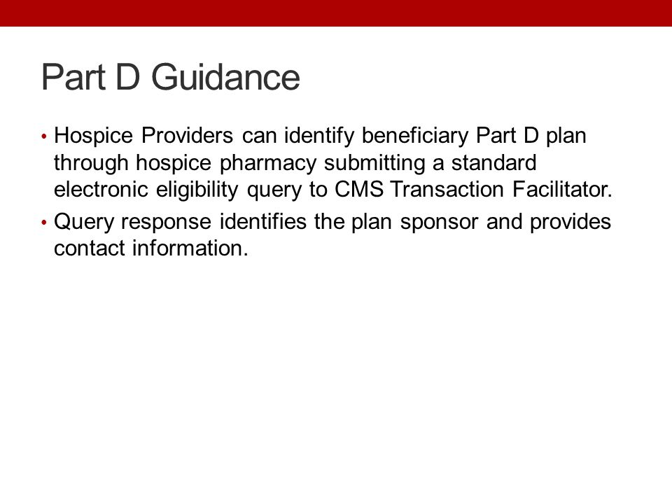 Part D Guidance Hospice Providers can identify beneficiary Part D plan through hospice pharmacy submitting a standard electronic eligibility query to CMS Transaction Facilitator.