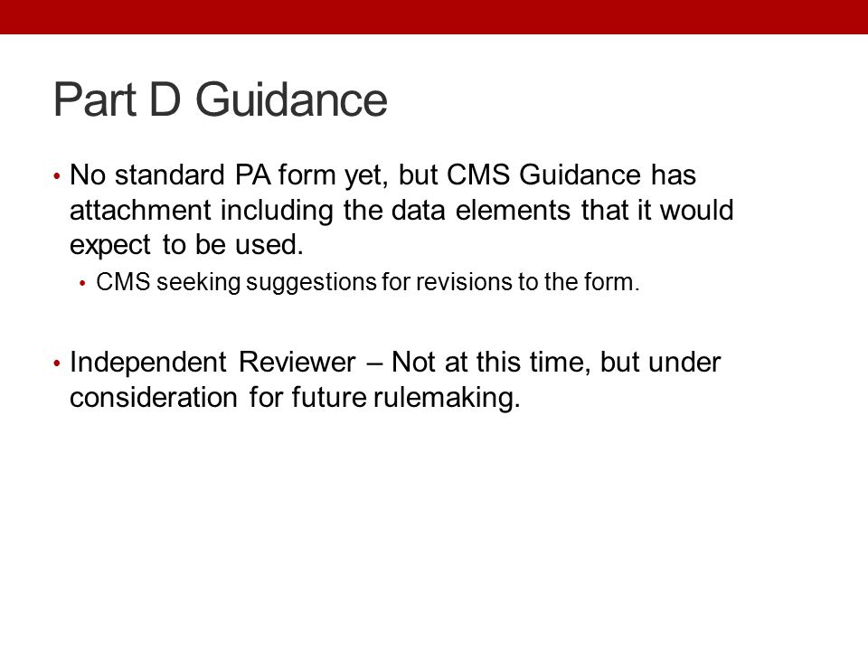 Part D Guidance No standard PA form yet, but CMS Guidance has attachment including the data elements that it would expect to be used.