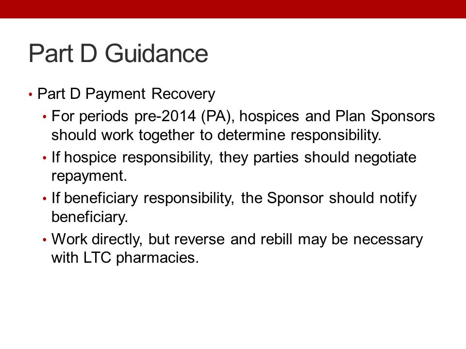 Part D Guidance Part D Payment Recovery For periods pre-2014 (PA), hospices and Plan Sponsors should work together to determine responsibility.