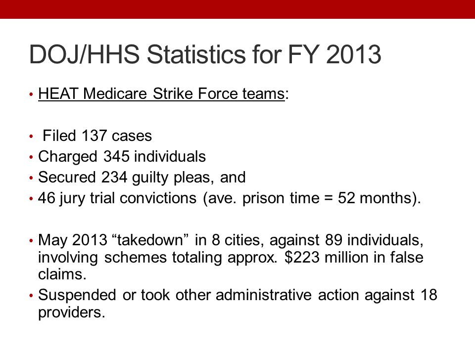 DOJ/HHS Statistics for FY 2013 HEAT Medicare Strike Force teams: Filed 137 cases Charged 345 individuals Secured 234 guilty pleas, and 46 jury trial convictions (ave.