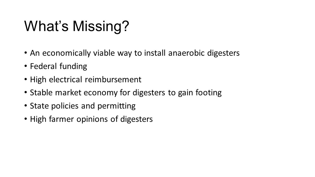 What's Missing? An economically viable way to install anaerobic digesters Federal funding High electrical reimbursement Stable market economy for dige