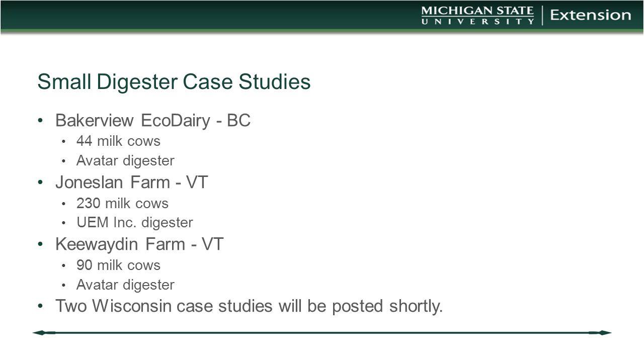 Small Digester Case Studies Bakerview EcoDairy - BC 44 milk cows Avatar digester Joneslan Farm - VT 230 milk cows UEM Inc. digester Keewaydin Farm - V