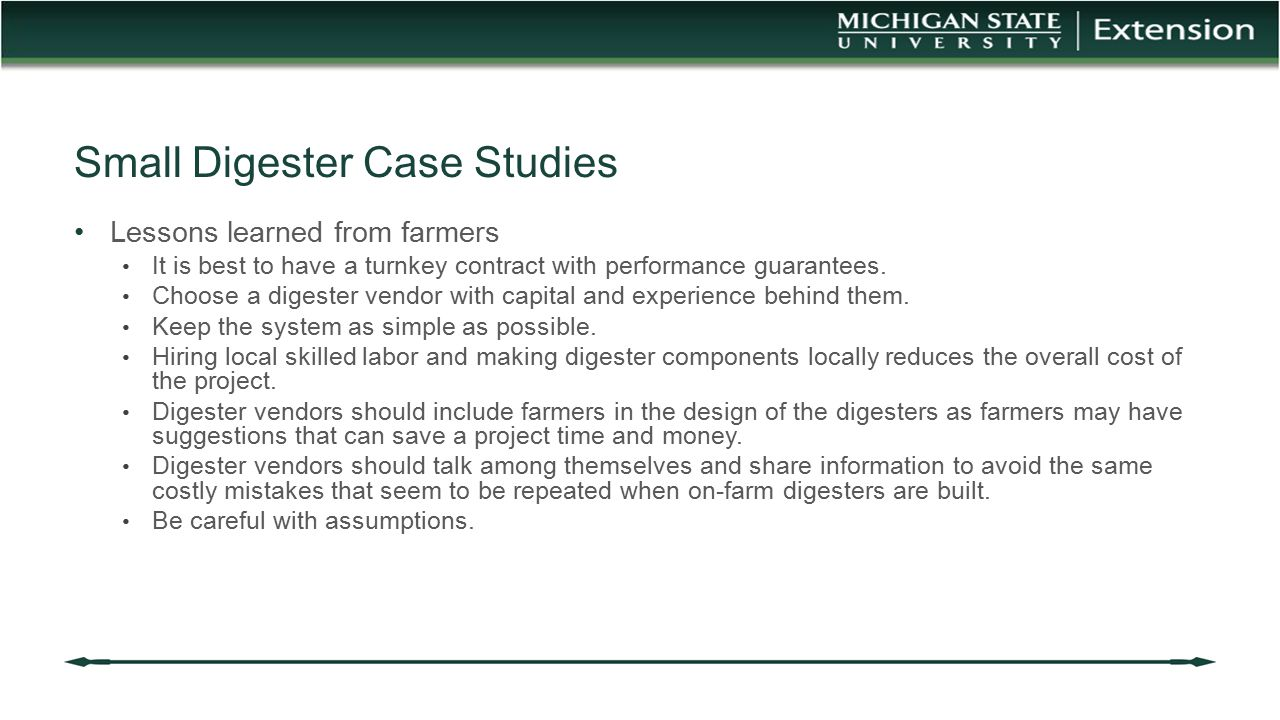 Small Digester Case Studies Lessons learned from farmers It is best to have a turnkey contract with performance guarantees. Choose a digester vendor w
