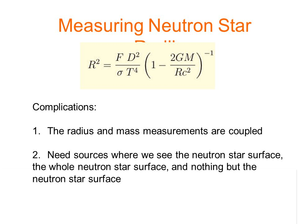 Measuring Neutron Star Radii Complications: 1.The radius and mass measurements are coupled 2.Need sources where we see the neutron star surface, the whole neutron star surface, and nothing but the neutron star surface