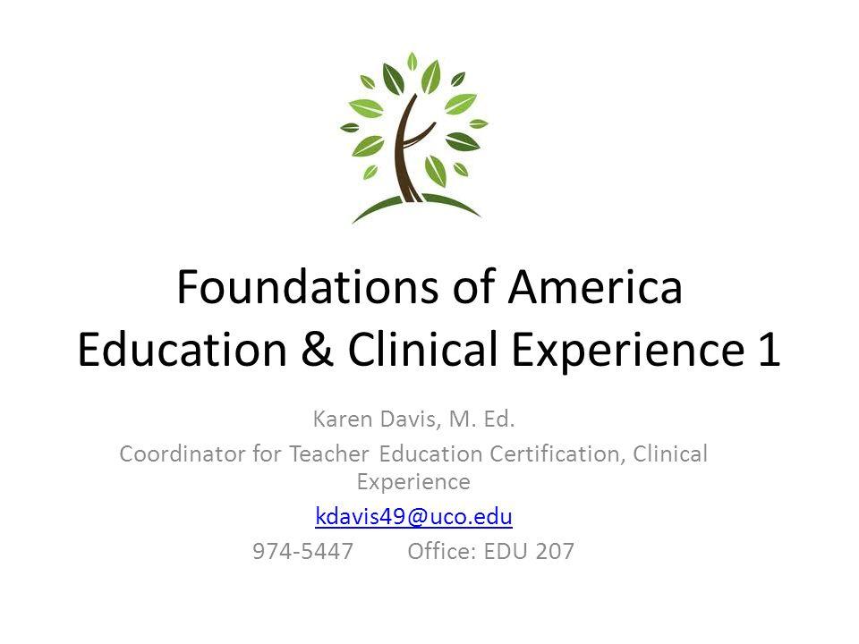 Foundations of America Education & Clinical Experience 1 Karen Davis, M. Ed. Coordinator for Teacher Education Certification, Clinical Experience kdav
