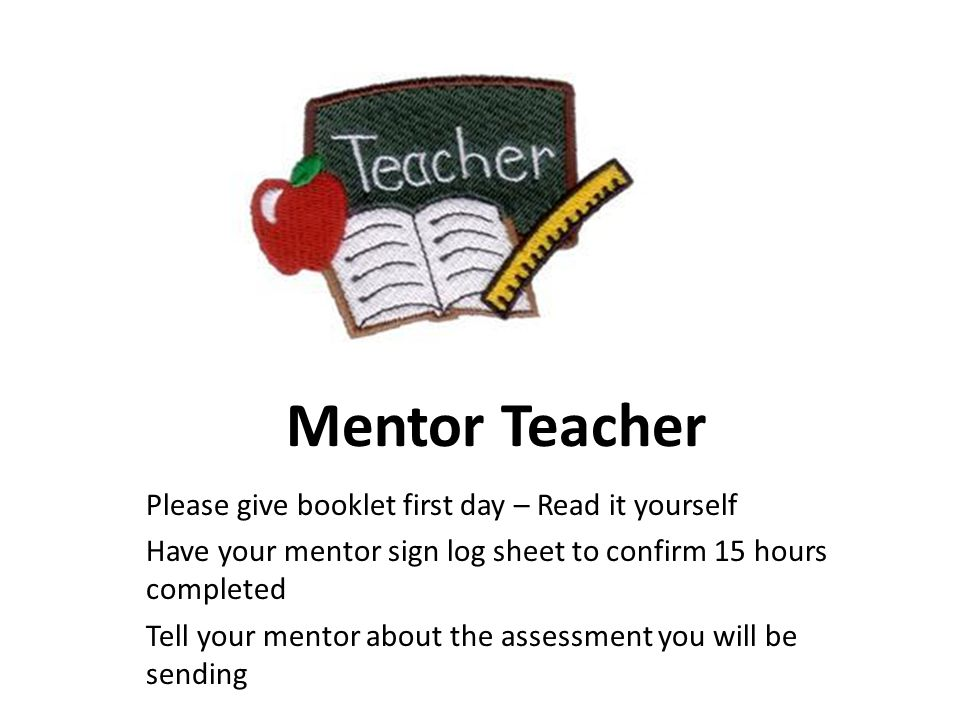 Mentor Teacher Please give booklet first day – Read it yourself Have your mentor sign log sheet to confirm 15 hours completed Tell your mentor about the assessment you will be sending