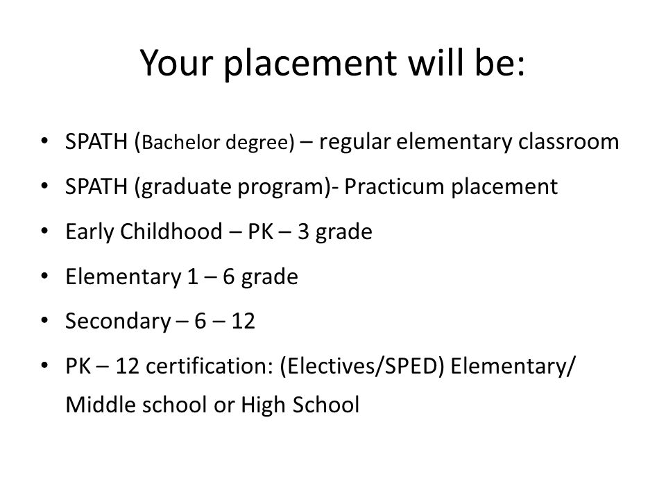 Your placement will be: SPATH ( Bachelor degree) – regular elementary classroom SPATH (graduate program)- Practicum placement Early Childhood – PK – 3 grade Elementary 1 – 6 grade Secondary – 6 – 12 PK – 12 certification: (Electives/SPED) Elementary/ Middle school or High School