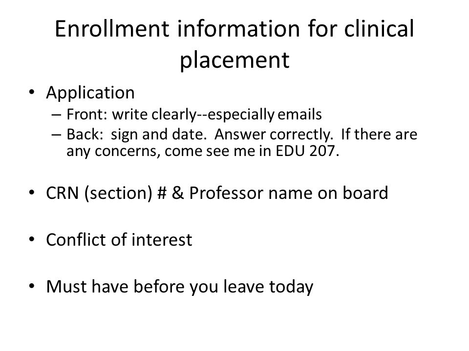 Enrollment information for clinical placement Application – Front: write clearly--especially emails – Back: sign and date. Answer correctly. If there