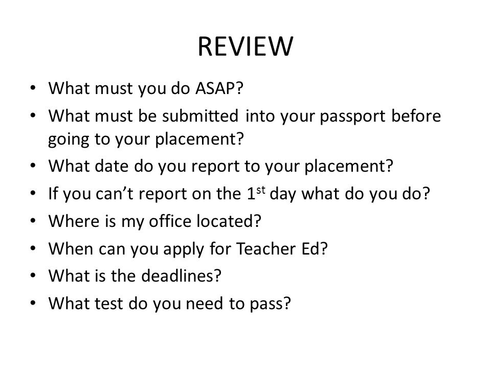 REVIEW What must you do ASAP? What must be submitted into your passport before going to your placement? What date do you report to your placement? If