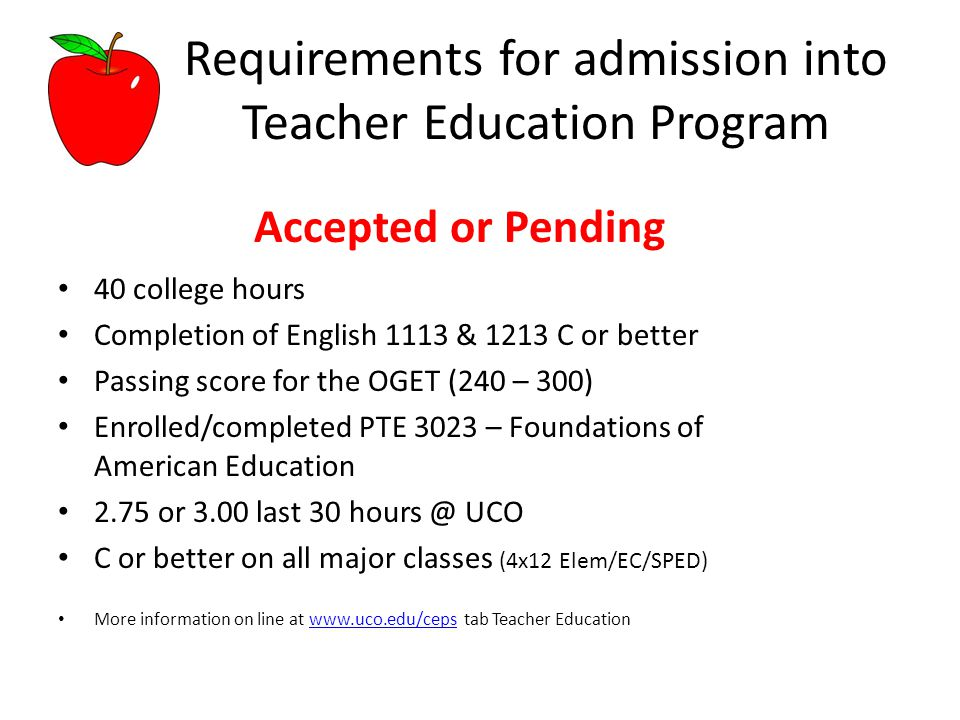 Requirements for admission into Teacher Education Program Accepted or Pending 40 college hours Completion of English 1113 & 1213 C or better Passing score for the OGET (240 – 300) Enrolled/completed PTE 3023 – Foundations of American Education 2.75 or 3.00 last 30 hours @ UCO C or better on all major classes (4x12 Elem/EC/SPED) More information on line at www.uco.edu/ceps tab Teacher Educationwww.uco.edu/ceps