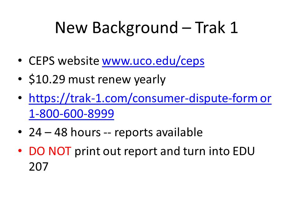 New Background – Trak 1 CEPS website www.uco.edu/cepswww.uco.edu/ceps $10.29 must renew yearly https://trak-1.com/consumer-dispute-form or 1-800-600-8999 https://trak-1.com/consumer-dispute-form or 1-800-600-8999 24 – 48 hours -- reports available DO NOT print out report and turn into EDU 207
