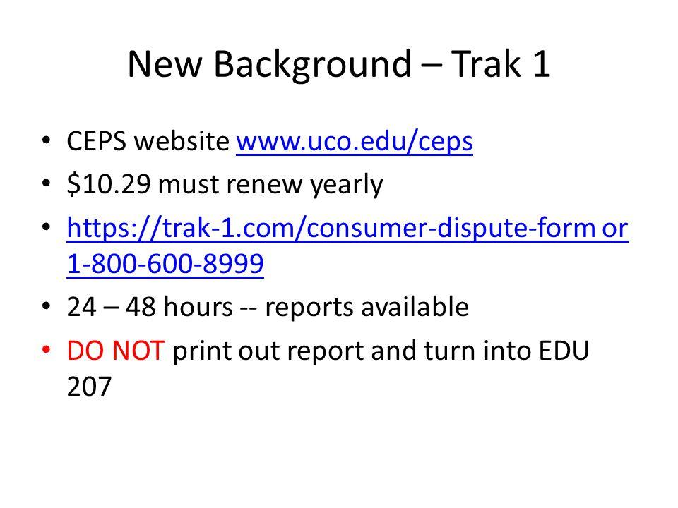New Background – Trak 1 CEPS website www.uco.edu/cepswww.uco.edu/ceps $10.29 must renew yearly https://trak-1.com/consumer-dispute-form or 1-800-600-8