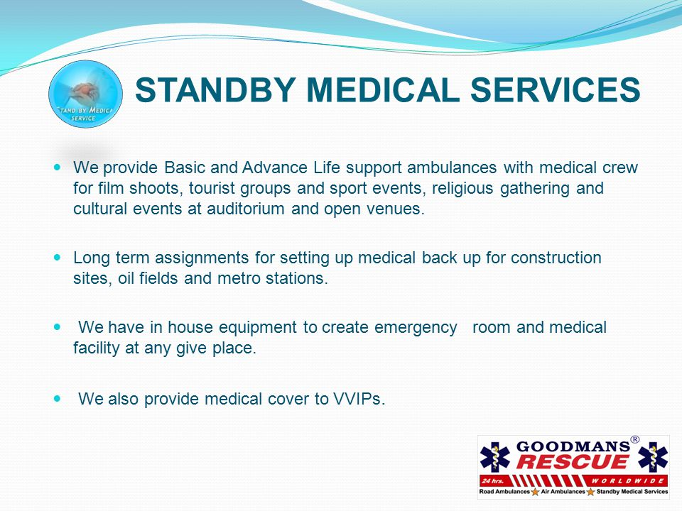 STANDBY MEDICAL SERVICES We provide Basic and Advance Life support ambulances with medical crew for film shoots, tourist groups and sport events, religious gathering and cultural events at auditorium and open venues.