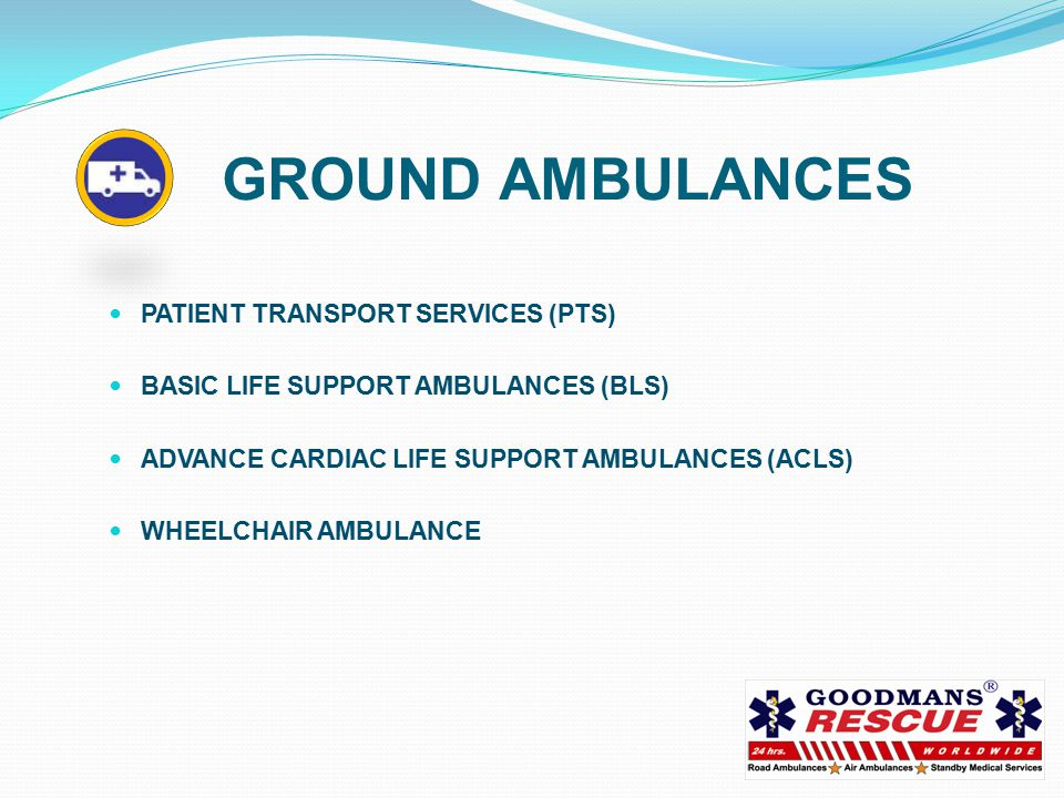 GROUND AMBULANCES PATIENT TRANSPORT SERVICES (PTS) BASIC LIFE SUPPORT AMBULANCES (BLS) ADVANCE CARDIAC LIFE SUPPORT AMBULANCES (ACLS) WHEELCHAIR AMBULANCE