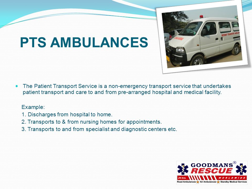 PTS AMBULANCES The Patient Transport Service is a non-emergency transport service that undertakes patient transport and care to and from pre-arranged hospital and medical facility.