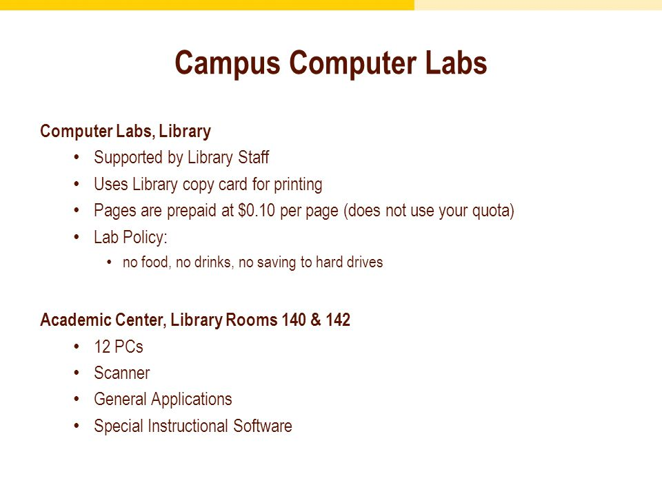Computer Labs, Library Supported by Library Staff Uses Library copy card for printing Pages are prepaid at $0.10 per page (does not use your quota) Lab Policy: no food, no drinks, no saving to hard drives Academic Center, Library Rooms 140 & 142 12 PCs Scanner General Applications Special Instructional Software Campus Computer Labs