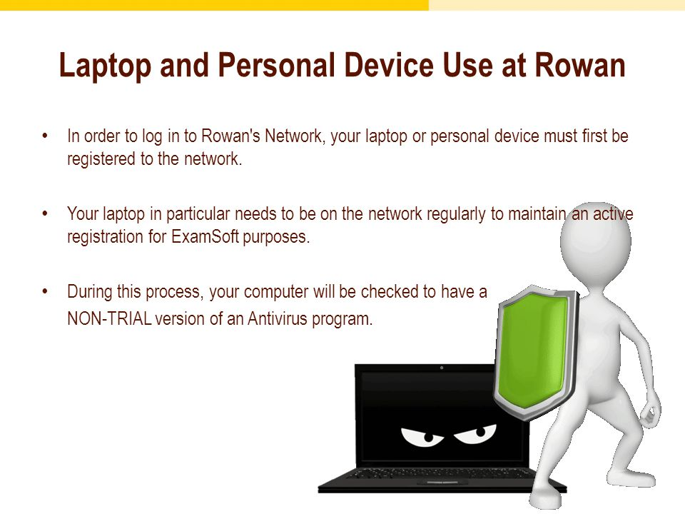 Laptop and Personal Device Use at Rowan In order to log in to Rowan s Network, your laptop or personal device must first be registered to the network.