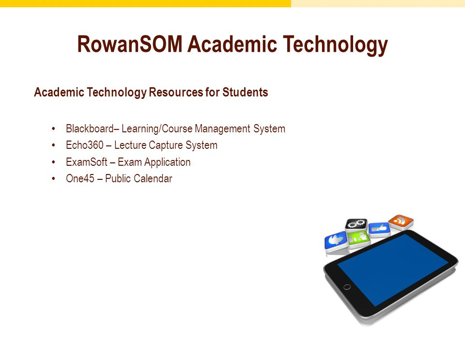 RowanSOM Academic Technology Academic Technology Resources for Students Blackboard– Learning/Course Management System Echo360 – Lecture Capture System ExamSoft – Exam Application One45 – Public Calendar