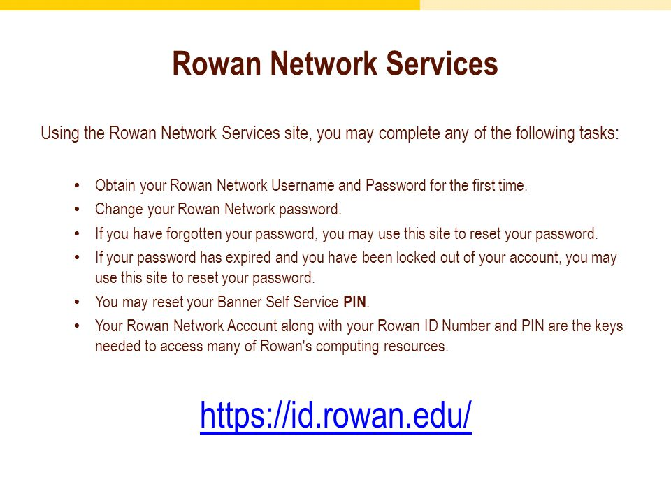 Rowan Network Services Using the Rowan Network Services site, you may complete any of the following tasks: Obtain your Rowan Network Username and Password for the first time.