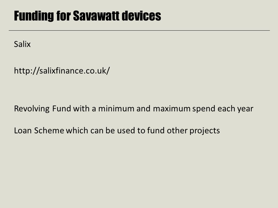 Funding for Savawatt devices Salix http://salixfinance.co.uk/ Revolving Fund with a minimum and maximum spend each year Loan Scheme which can be used to fund other projects