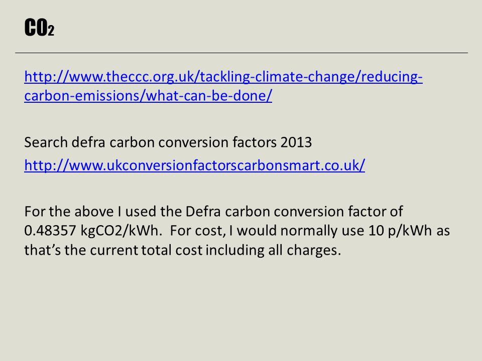 C0 2 http://www.theccc.org.uk/tackling-climate-change/reducing- carbon-emissions/what-can-be-done/ Search defra carbon conversion factors 2013 http://www.ukconversionfactorscarbonsmart.co.uk/ For the above I used the Defra carbon conversion factor of 0.48357 kgCO2/kWh.