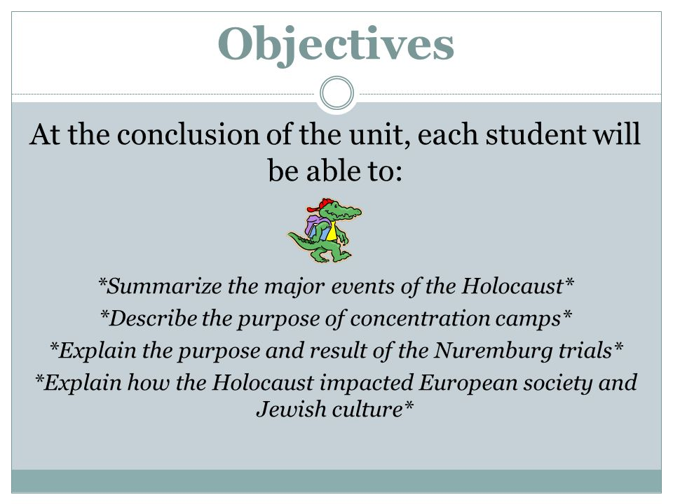 Objectives At the conclusion of the unit, each student will be able to: *Summarize the major events of the Holocaust* *Describe the purpose of concentration camps* *Explain the purpose and result of the Nuremburg trials* *Explain how the Holocaust impacted European society and Jewish culture*